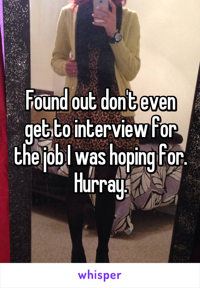 Found out don't even get to interview for the job I was hoping for. Hurray.