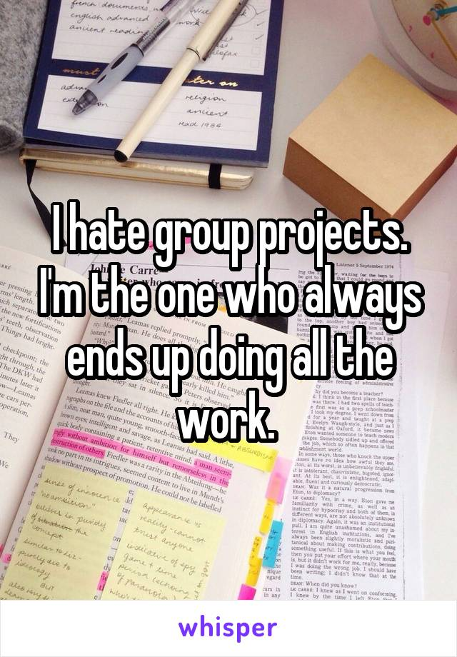 I hate group projects. I'm the one who always ends up doing all the work.