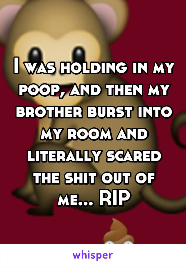 I was holding in my poop, and then my brother burst into my room and literally scared the shit out of me... RIP