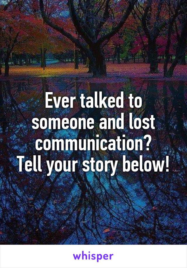 Ever talked to someone and lost communication? Tell your story below!