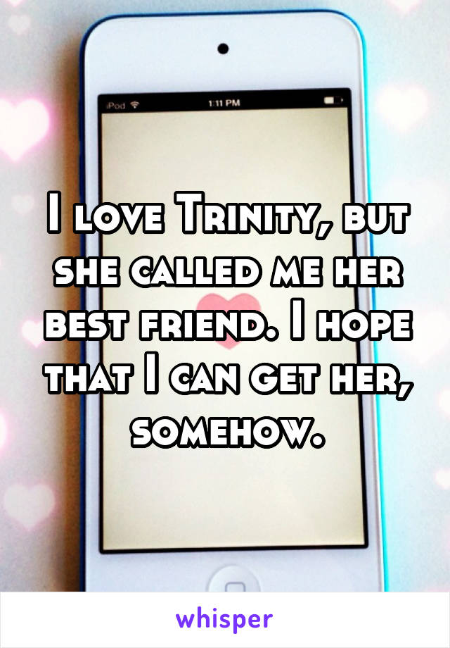 I love Trinity, but she called me her best friend. I hope that I can get her, somehow.