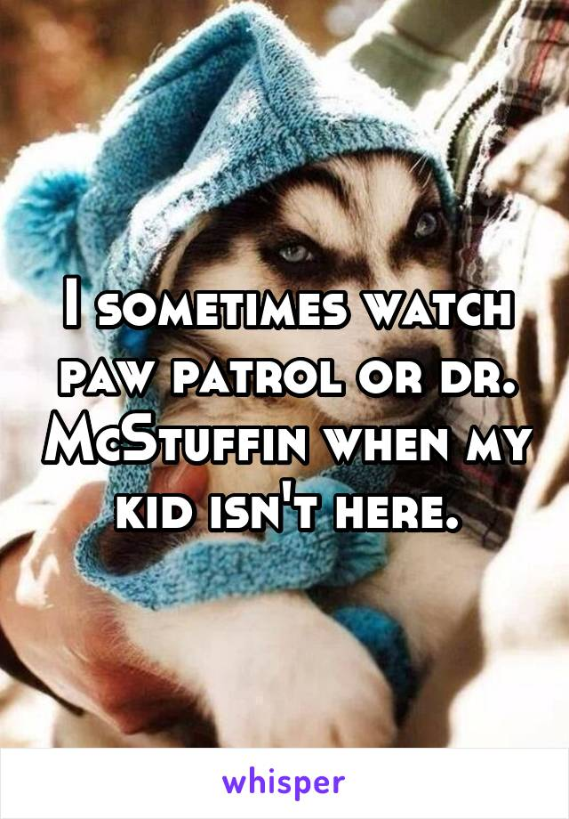 I sometimes watch paw patrol or dr. McStuffin when my kid isn't here.