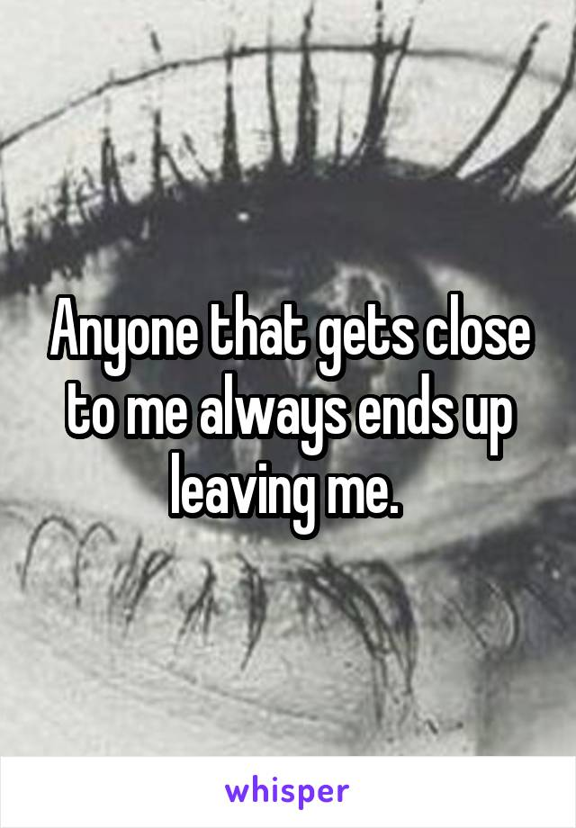Anyone that gets close to me always ends up leaving me.