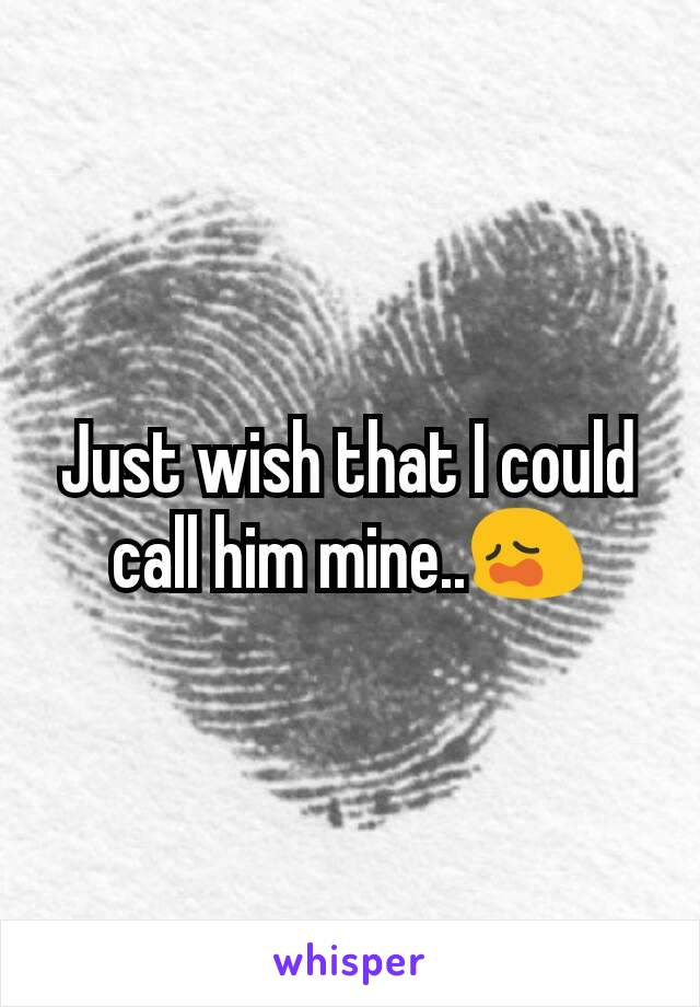 Just wish that I could call him mine..😩