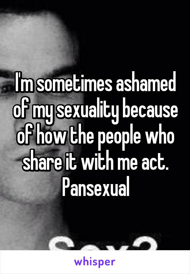 I'm sometimes ashamed of my sexuality because of how the people who share it with me act. Pansexual