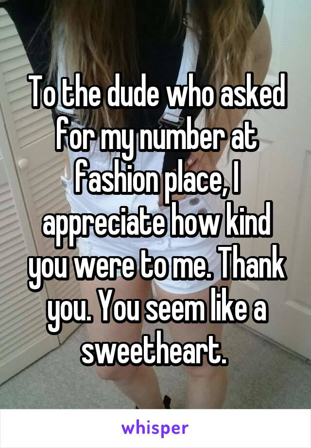 To the dude who asked for my number at fashion place, I appreciate how kind you were to me. Thank you. You seem like a sweetheart.