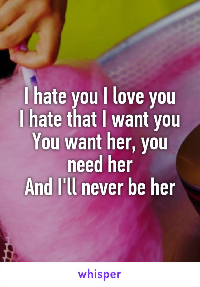 I hate you I love you I hate that I want you You want her, you need her And I'll never be her