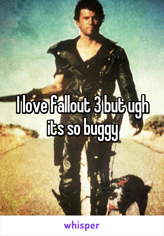 I love fallout 3 but ugh its so buggy
