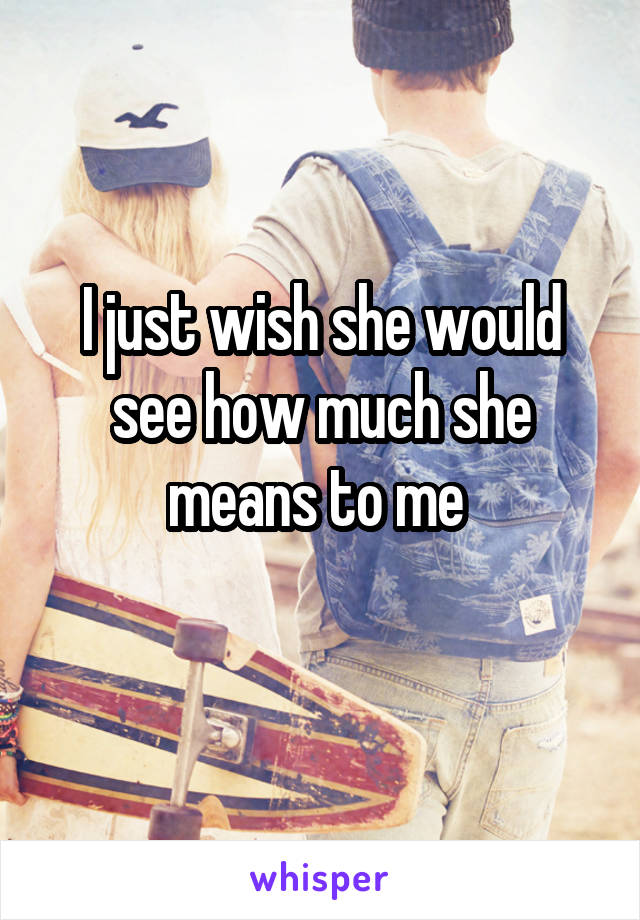 I just wish she would see how much she means to me