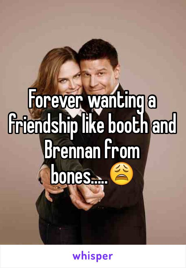 Forever wanting a friendship like booth and Brennan from bones.....😩