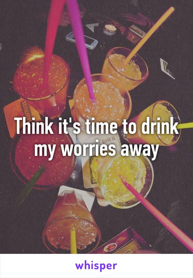 Think it's time to drink my worries away