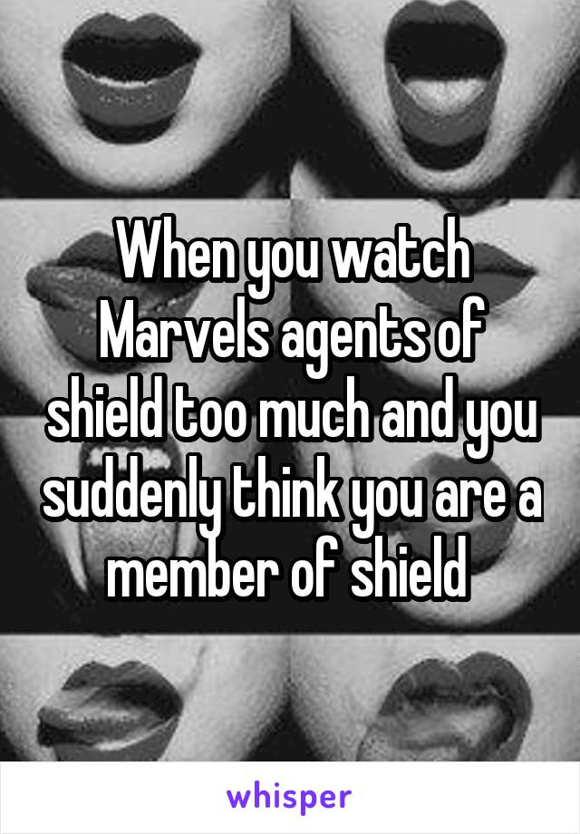 When you watch Marvels agents of shield too much and you suddenly think you are a member of shield