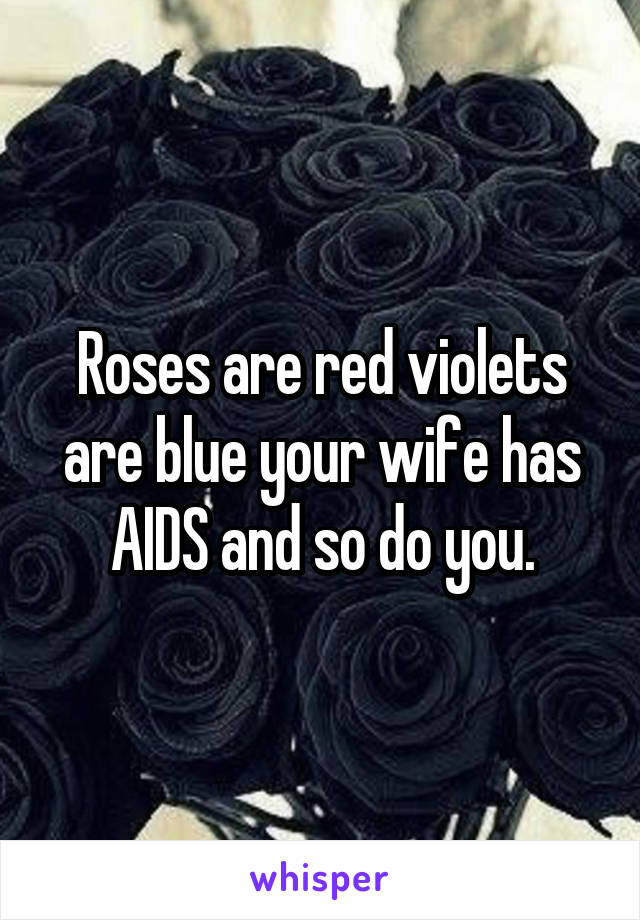 Roses are red violets are blue your wife has AIDS and so do you.