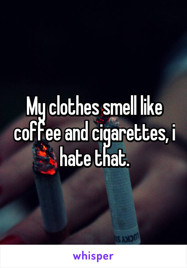 My clothes smell like coffee and cigarettes, i hate that.