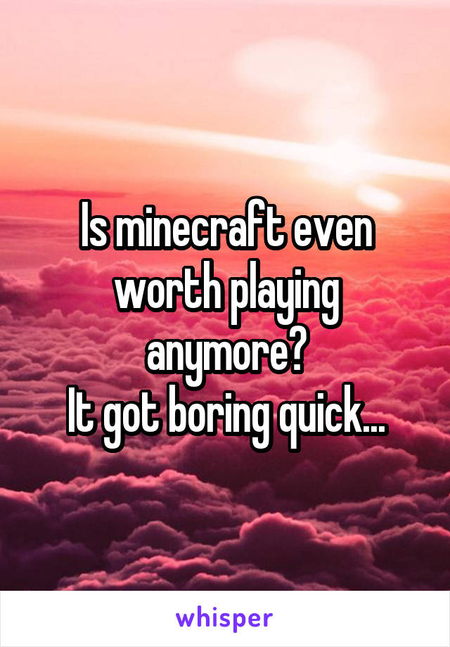 Is minecraft even worth playing anymore? It got boring quick...