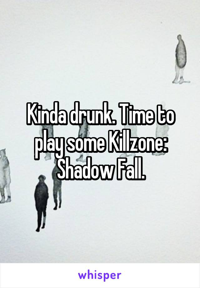 Kinda drunk. Time to play some Killzone: Shadow Fall.