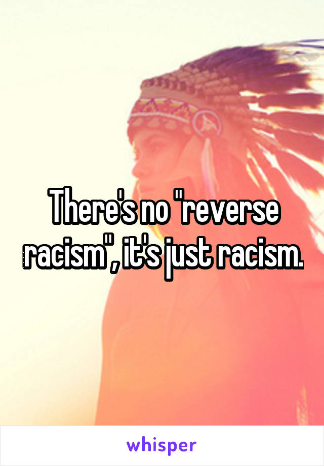 "There's no ""reverse racism"", it's just racism."