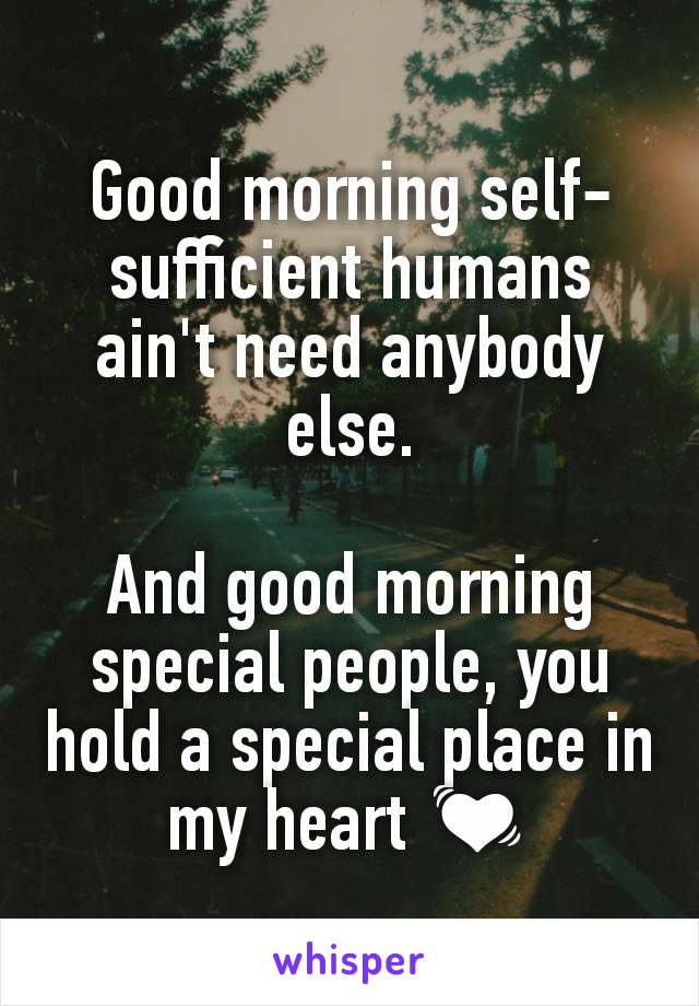 Good morning self-sufficient humans ain't need anybody else.  And good morning special people, you hold a special place in my heart 💓
