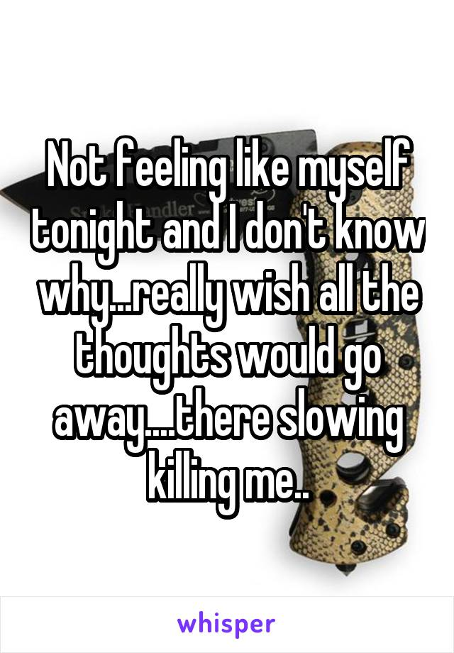 Not feeling like myself tonight and I don't know why...really wish all the thoughts would go away....there slowing killing me..