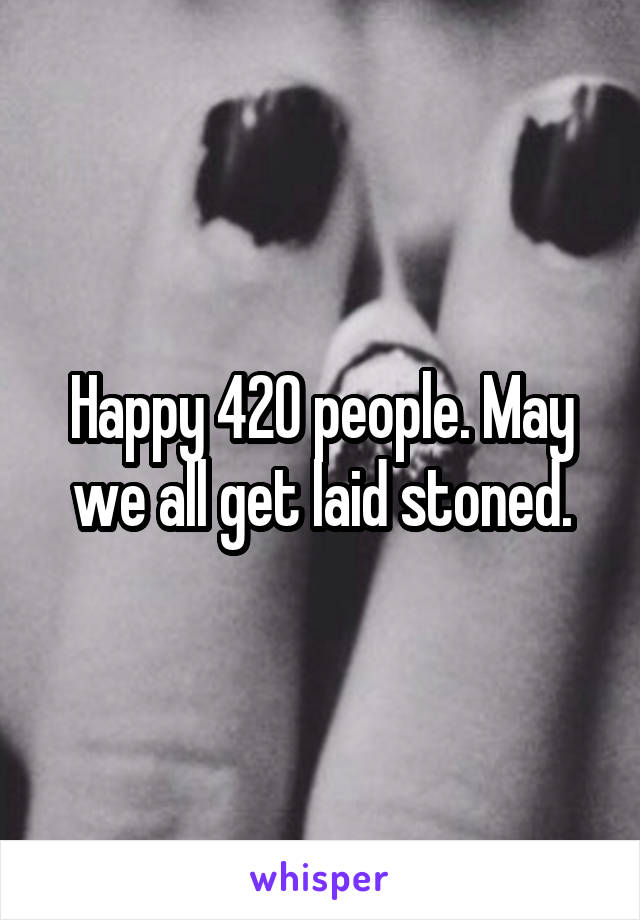 Happy 420 people. May we all get laid stoned.