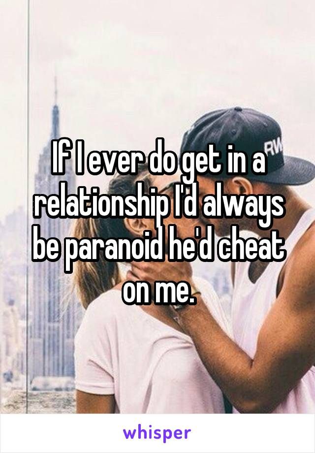 If I ever do get in a relationship I'd always be paranoid he'd cheat on me.
