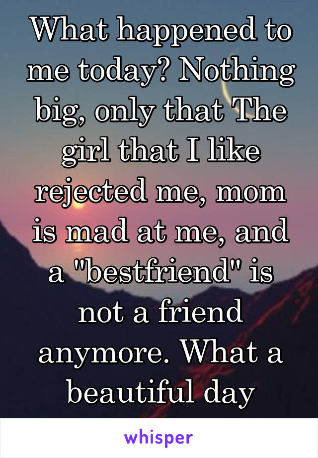 """What happened to me today? Nothing big, only that The girl that I like rejected me, mom is mad at me, and a """"bestfriend"""" is not a friend anymore. What a beautiful day right?"""