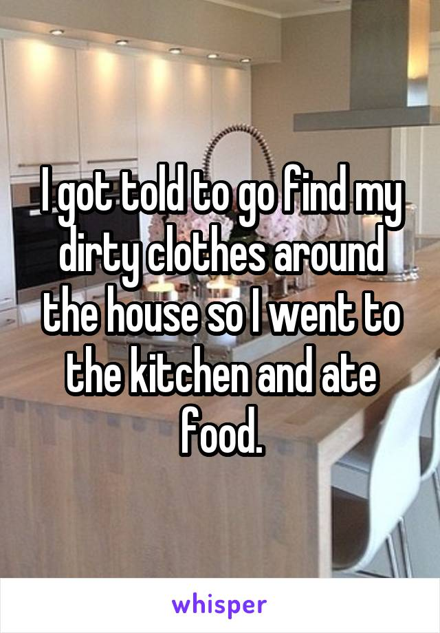 I got told to go find my dirty clothes around the house so I went to the kitchen and ate food.