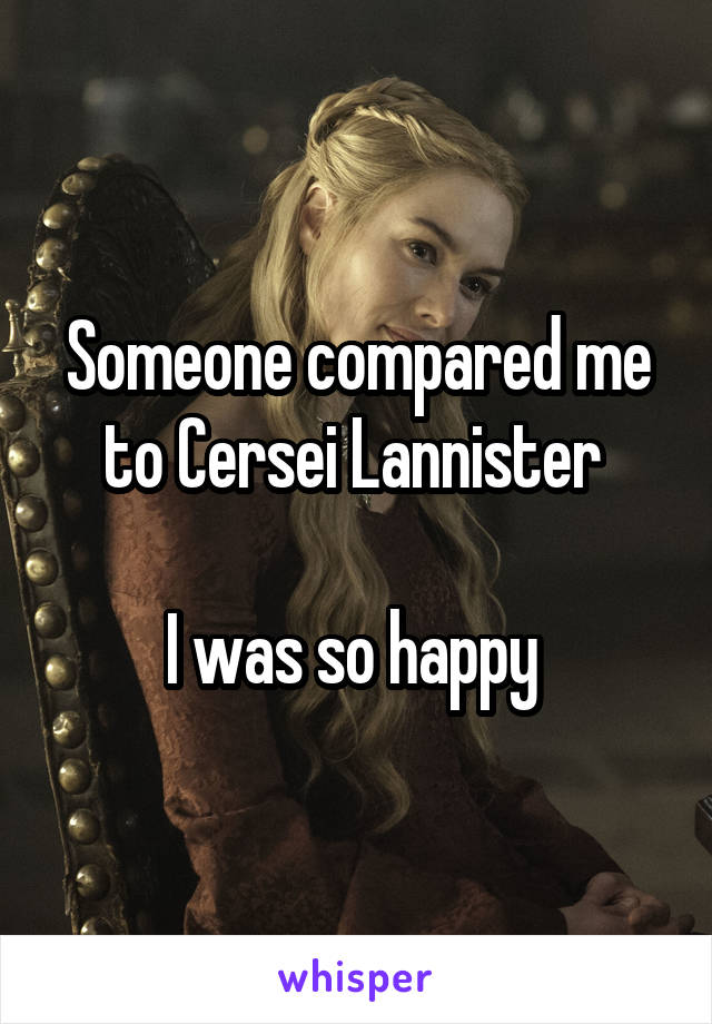 Someone compared me to Cersei Lannister   I was so happy