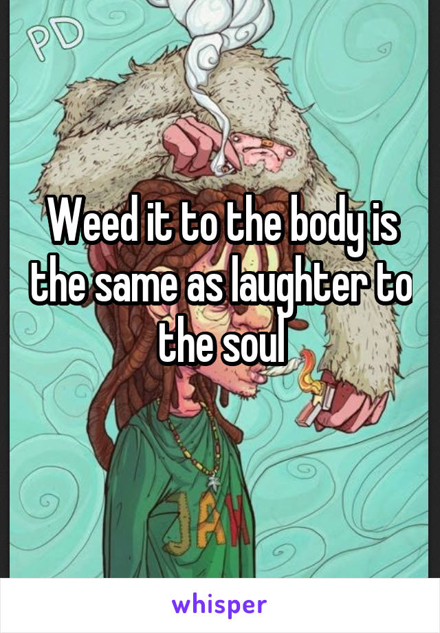Weed it to the body is the same as laughter to the soul