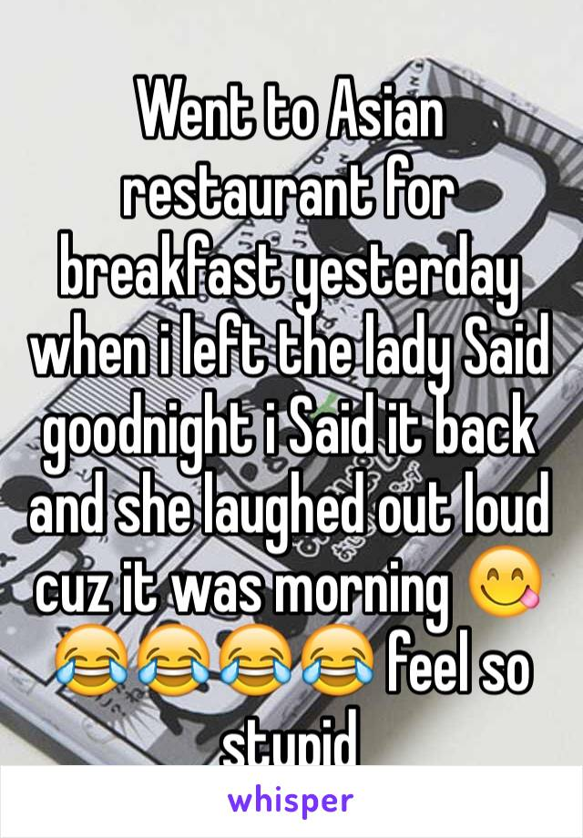 Went to Asian restaurant for breakfast yesterday when i left the lady Said goodnight i Said it back and she laughed out loud cuz it was morning 😋😂😂😂😂 feel so stupid
