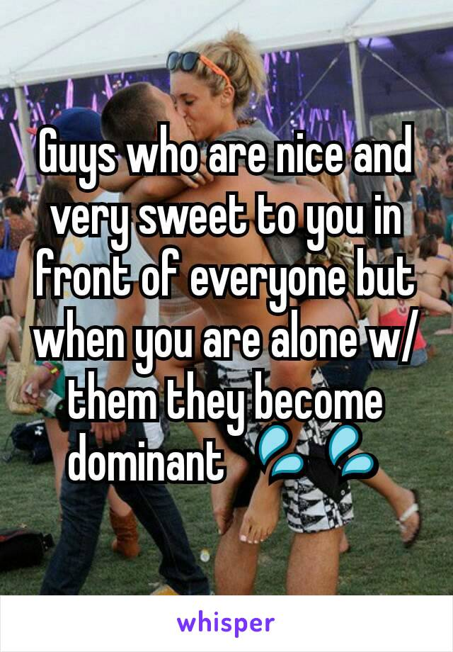 Guys who are nice and very sweet to you in front of everyone but when you are alone w/ them they become dominant  💦💦
