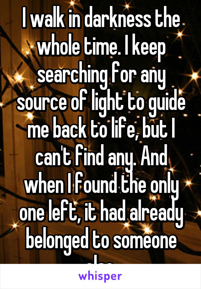 I walk in darkness the whole time. I keep searching for any source of light to guide me back to life, but I can't find any. And when I found the only one left, it had already belonged to someone else.