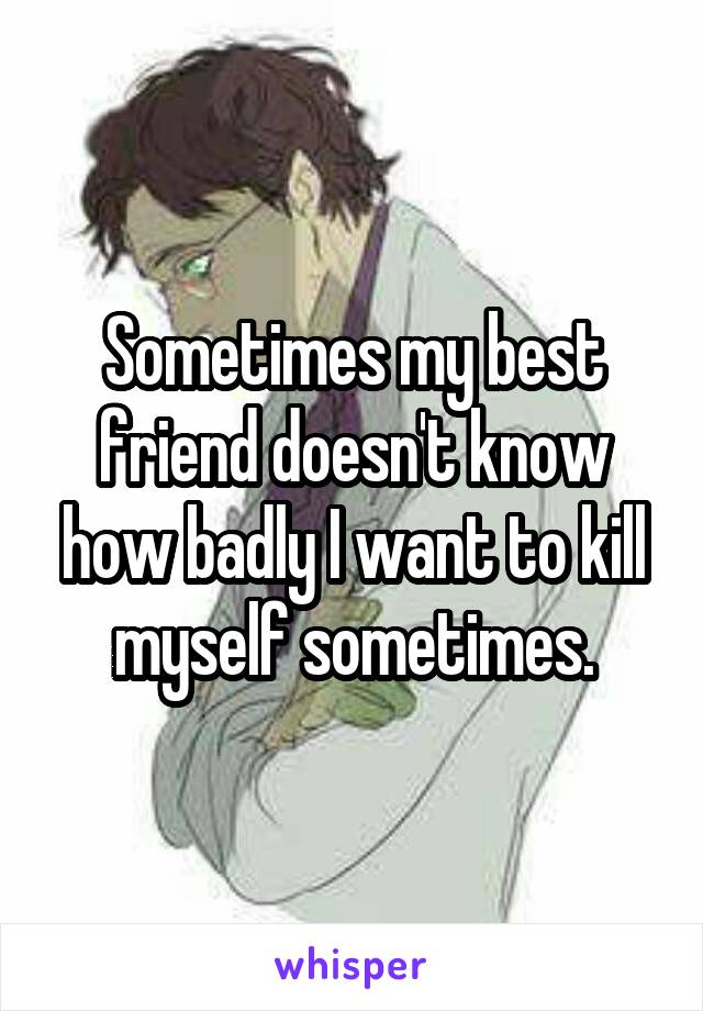 Sometimes my best friend doesn't know how badly I want to kill myself sometimes.