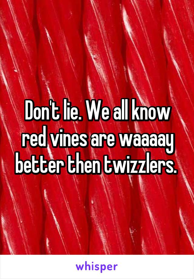 Don't lie. We all know red vines are waaaay better then twizzlers.