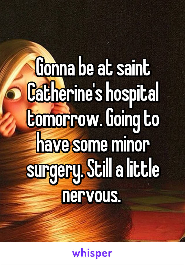 Gonna be at saint Catherine's hospital tomorrow. Going to have some minor surgery. Still a little nervous.