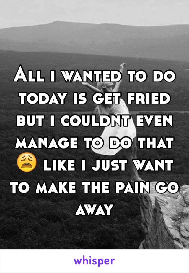 All i wanted to do today is get fried but i couldnt even manage to do that 😩 like i just want to make the pain go away
