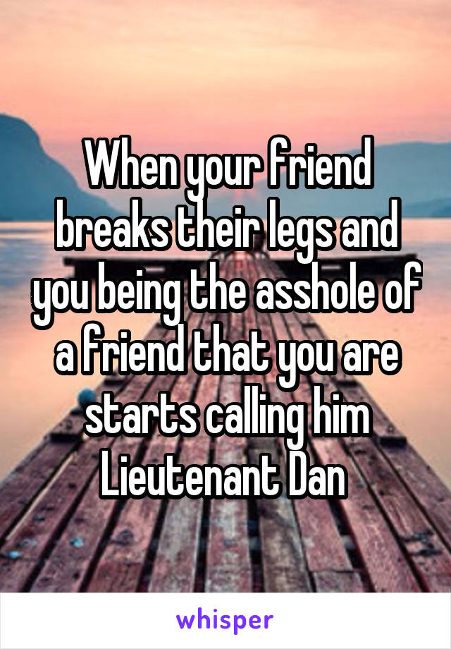 When your friend breaks their legs and you being the asshole of a friend that you are starts calling him Lieutenant Dan