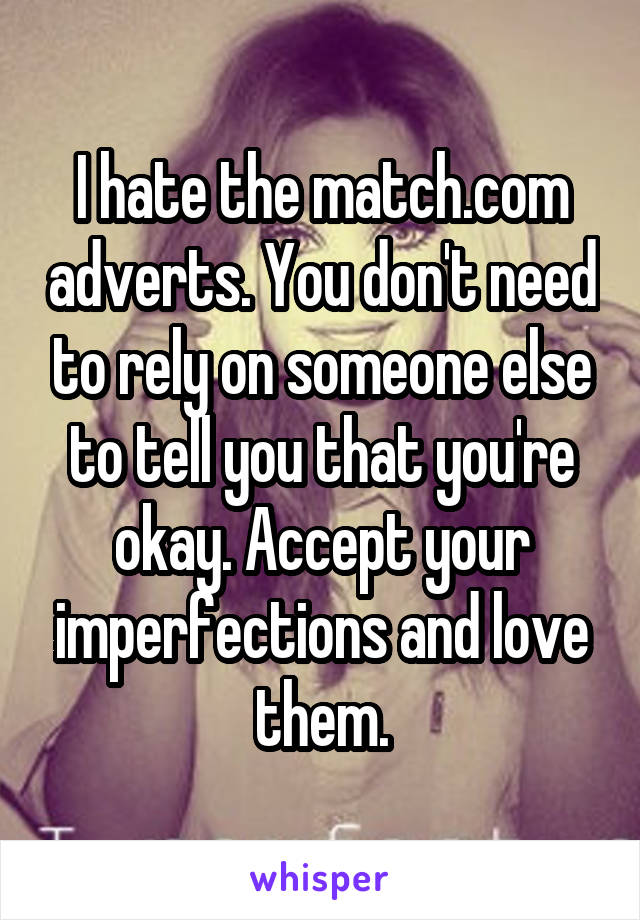 I hate the match.com adverts. You don't need to rely on someone else to tell you that you're okay. Accept your imperfections and love them.