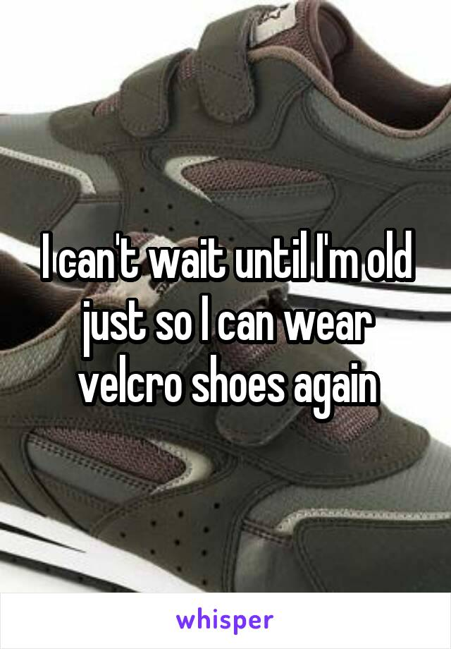 I can't wait until I'm old just so I can wear velcro shoes again