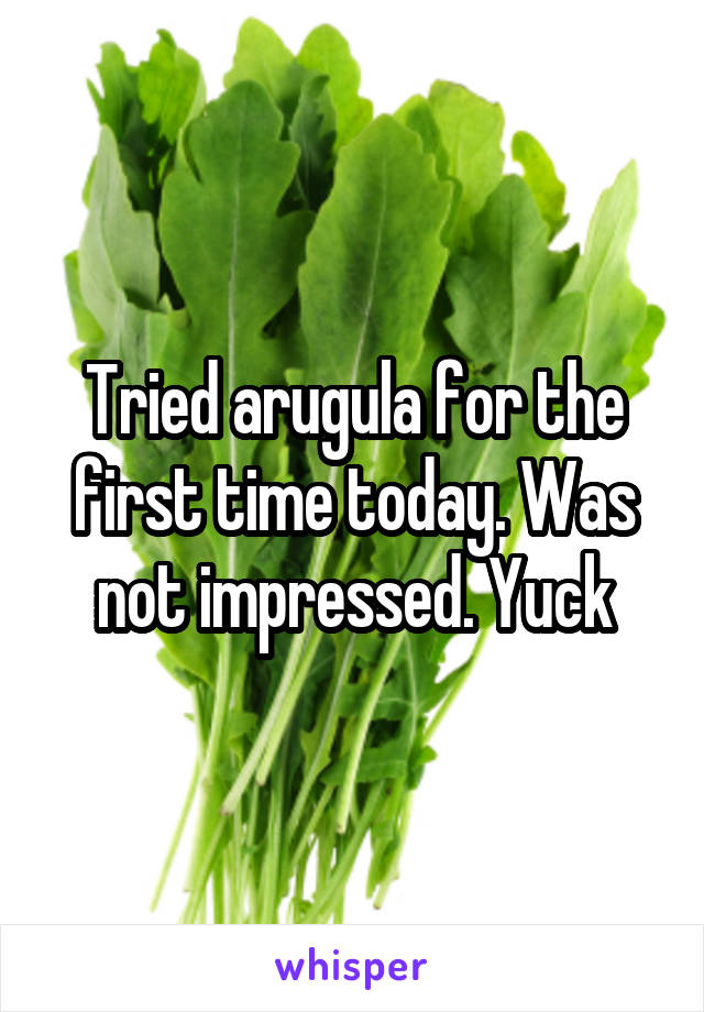 Tried arugula for the first time today. Was not impressed. Yuck