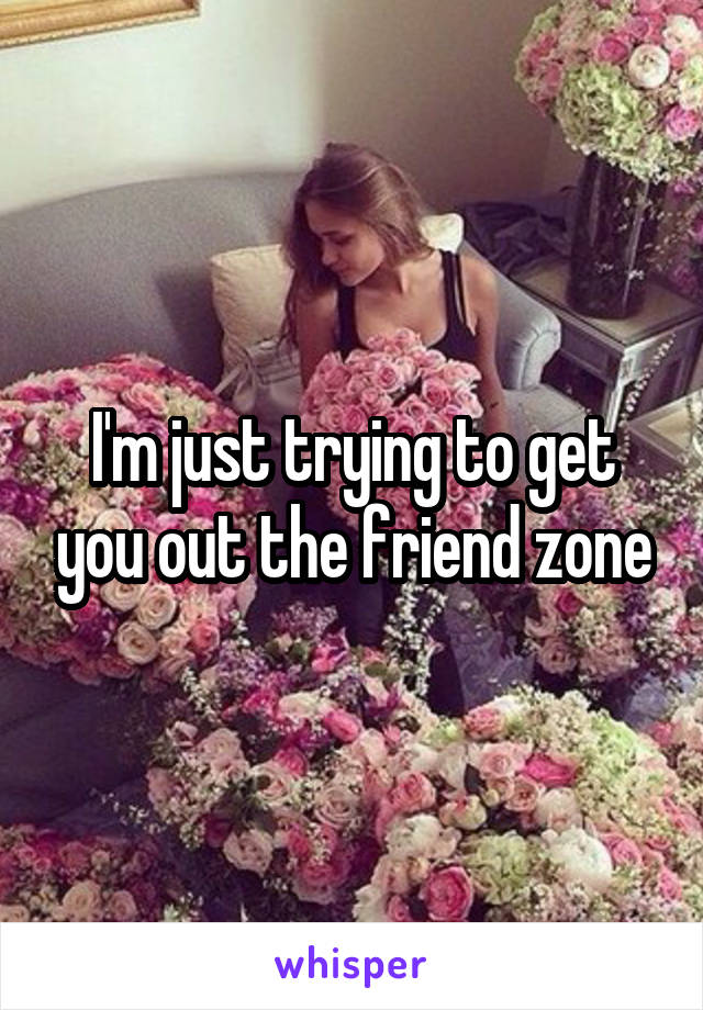I'm just trying to get you out the friend zone