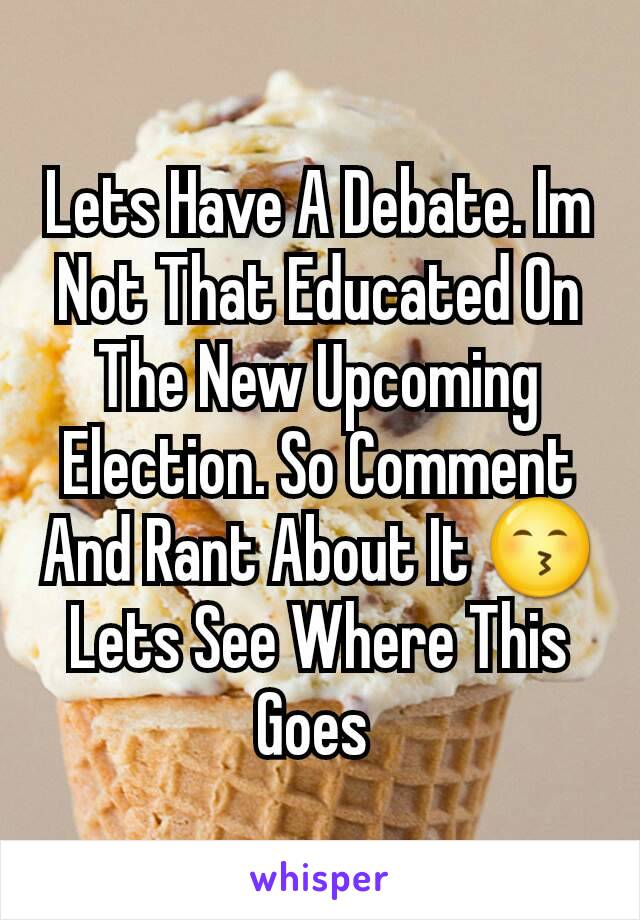 Lets Have A Debate. Im Not That Educated On The New Upcoming Election. So Comment And Rant About It 😙 Lets See Where This Goes