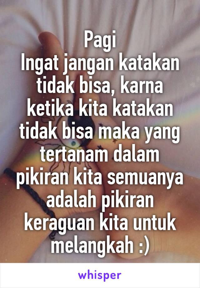 Pagi Ingat jangan katakan tidak bisa, karna ketika kita katakan tidak bisa maka yang tertanam dalam pikiran kita semuanya adalah pikiran keraguan kita untuk melangkah :)