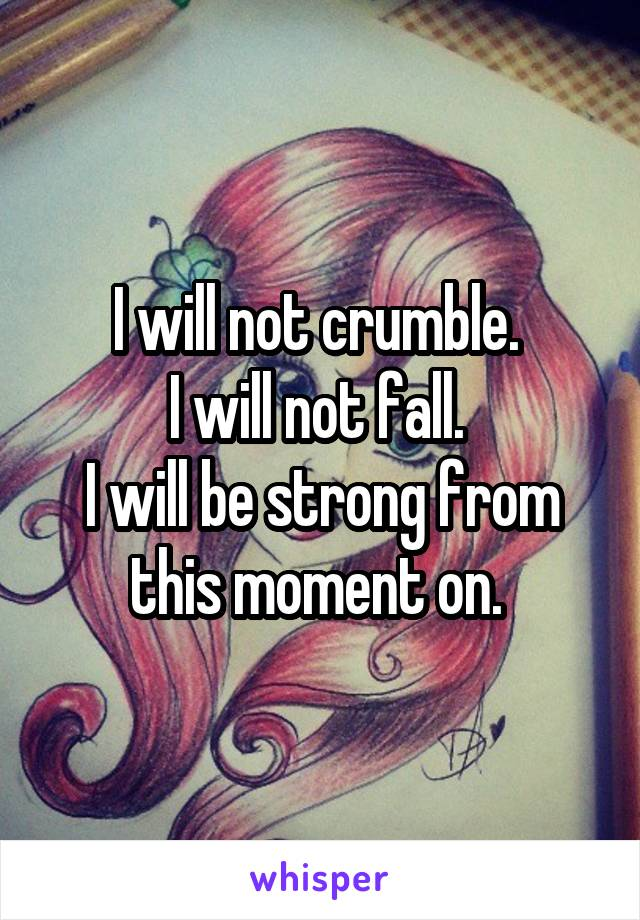 I will not crumble.  I will not fall.  I will be strong from this moment on.