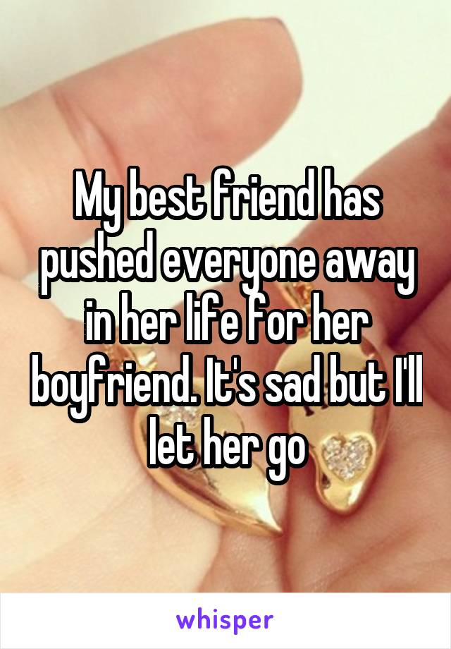 My best friend has pushed everyone away in her life for her boyfriend. It's sad but I'll let her go