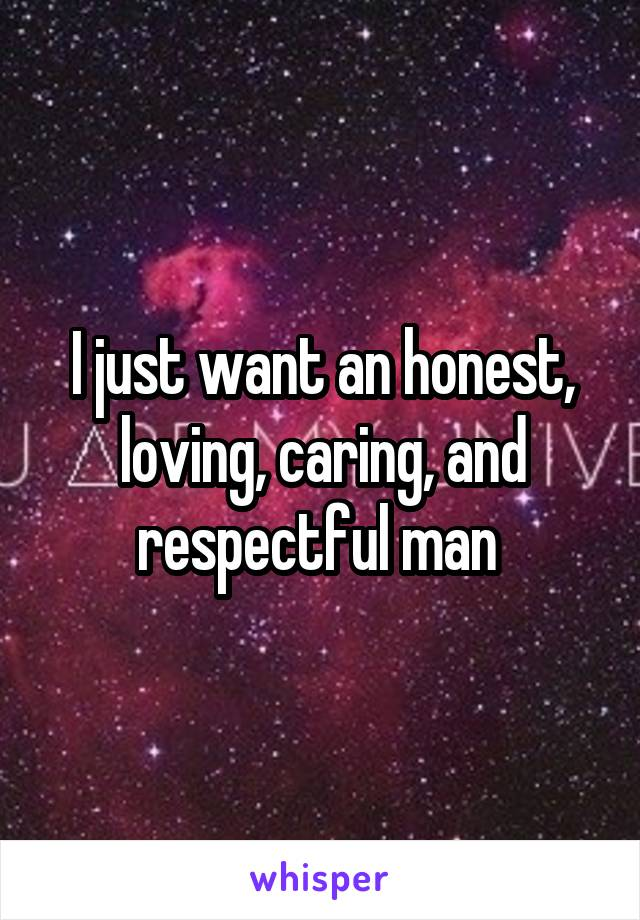 I just want an honest, loving, caring, and respectful man