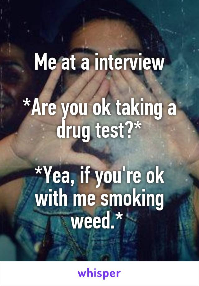 Me at a interview  *Are you ok taking a drug test?*  *Yea, if you're ok with me smoking weed.*
