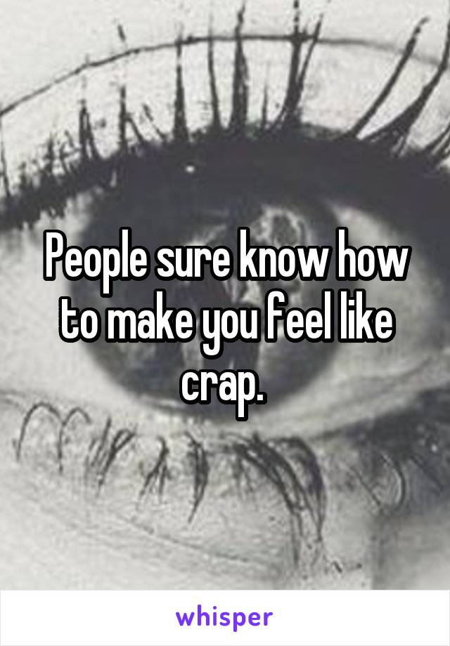 People sure know how to make you feel like crap.