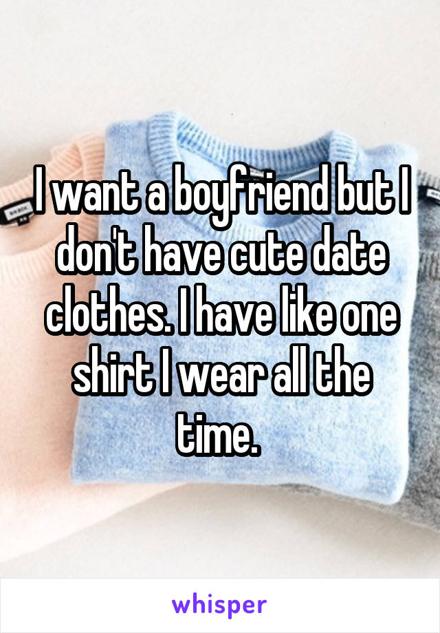 I want a boyfriend but I don't have cute date clothes. I have like one shirt I wear all the time.