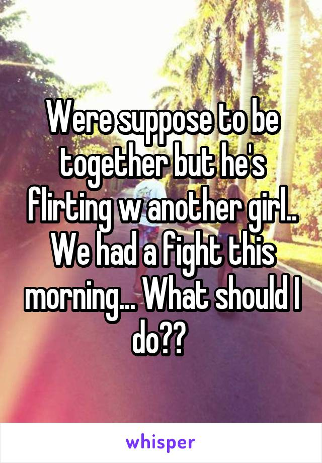 Were suppose to be together but he's flirting w another girl.. We had a fight this morning... What should I do??